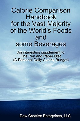 Calorie Comparison Handbook for the Vast Majority of the Worlds Foods and Some Beverages: An Interesting Supplement to the Pen and Paper Diet  by  Michael Dow