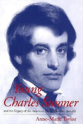 Young Charles Sumner and the Legacy of the American Enlightenment, 1811-1851 Anne-Marie Taylor