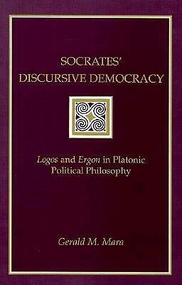 Socrates Discursive Democracy: Logos and Ergon in Platonic Political Philosophy  by  Gerald M. Mara