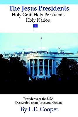 The Jesus Presidents: Holy Grail Holy Presidents Holy Nation  by  Leon E. Cooper
