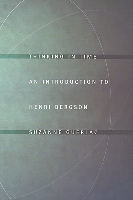Thinking in Time: An Introduction to Henri Bergson Suzanne Guerlac