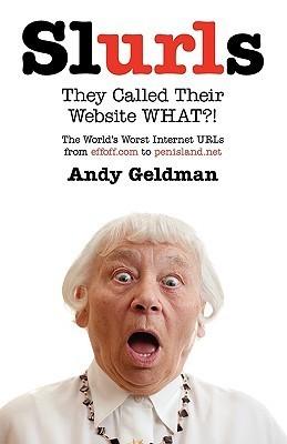 Slurls: They Called Their Website What?! the Worlds Worst Internet URLs from Effoff.com to Penisland.Net  by  Andy Geldman