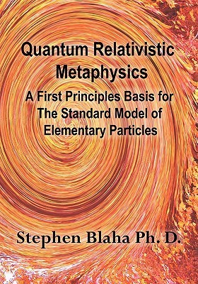 Quantum Relativistic Metaphysics: A First Principles Basis for the Standard Model of Elementary Particles Stephen Blaha