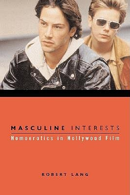 Masculine Interests: Homoerotics in Hollywood Film  by  Robert Lang