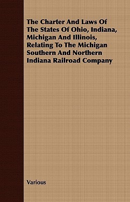 The Charter and Laws of the States of Ohio, Indiana, Michigan and Illinois, Relating to the Michigan Southern and Northern Indiana Railroad Company  by  Various