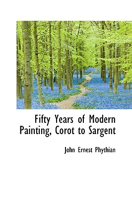 Fifty Years of Modern Painting, Corot to Sargent John Ernest Phythian