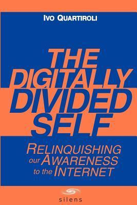 The Digitally Divided Self: Relinquishing our Awareness to the Internet David Carr