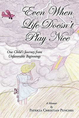 Even When Life Doesnt Play Nice: One Childs Journey from Unfavorable Beginnings a Memoir  by  Patricia Christian Punches