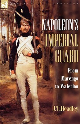 Napoleons Imperial Guard: From Marengo to Waterloo  by  J. Headley