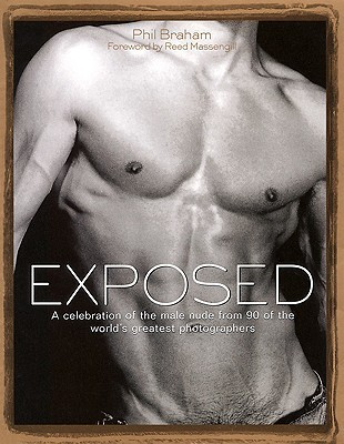 Exposed: A Celebration of the Male Nude from 90 of the Worlds Greatest Photographers Phil Braham