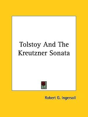 Tolstoy and the Kreutzner Sonata  by  Robert G. Ingersoll