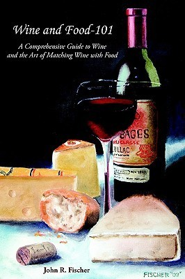 Wine and Food-101: A Comprehensive Guide to Wine and the Art of Matching Wine with Food  by  John Fischer