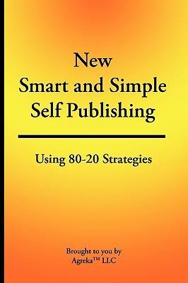 New Smart & Simple Self Publishing: Using 80-20 Strategies Agreka LLC