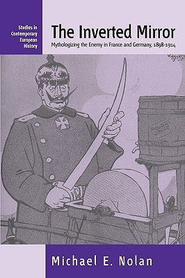The Inverted Mirror: Mythologizing the Enemy in France and Germany 1898-1914  by  Michael E. Nolan