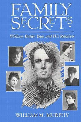 Family Secrets: William Butler Yeats and His Relatives William Michael Murphy