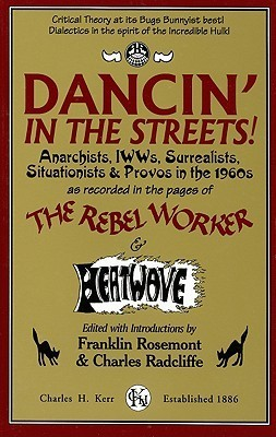 Dancin in the Streets! Anarchists, IWWs, Surrealists, Situationists and Provos in the 1960s as Recorded in the Pages of The Rebel Worker and Heatwave (Sixties Series 3)  by  Franklin Rosemont