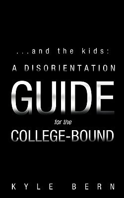 ...and the Kids: A Disorientation Guide for the College-Bound Kyle Bern