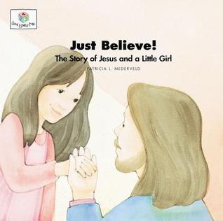 Just Believe: The Story of Jesus and a Little Girl (Nederveld, Patricia L., God Loves Me, Bk. 32.)  by  Patricia L. Nederveld
