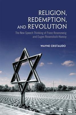 Religion, Redemption and Revolution: The New Speech Thinking Revolution of Franz Rozenzweig and Eugen Rosenstock-Huessy  by  Wayne Cristaudo