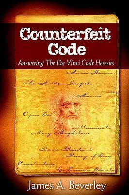 Counterfeit Code: Responding to the Da Vinci Heresies  by  James A. Beverley