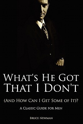 Whats He Got That I Dont (and How Can I Get Some of It)? - A Classic Guide for Men  by  Bruce Newman