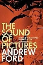 The Sound of Pictures: Listening to the Movies, from Hitchcock to High Fidelity Andrew Ford