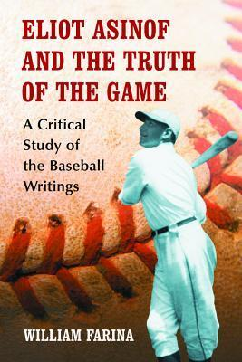 Eliot Asinof and the Truth of the Game: A Critical Study of the Baseball Writings  by  William Farina