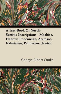 A Text-Book of North-Semitic Inscriptions - Moabite, Hebrew, Phoenician, Aramaic, Nabataean, Palmyrene, Jewish George Albert Cooke