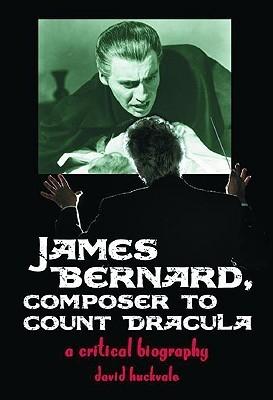 James Bernard, Composer to Count Dracula: A Critical Biography David Huckvale