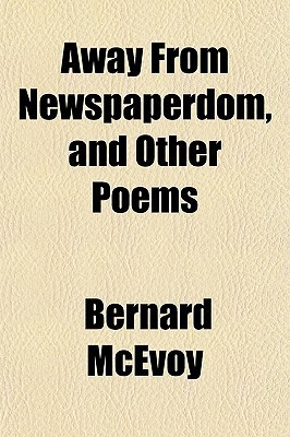 Away from Newspaperdom, and Other Poems Bernard McEvoy