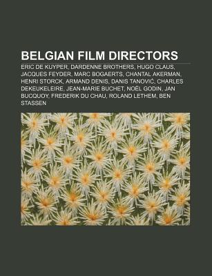 Belgian Film Directors: Eric de Kuyper, Dardenne Brothers, Hugo Claus, Jacques Feyder, Marc Bogaerts, Chantal Akerman, Henri Storck  by  Books LLC