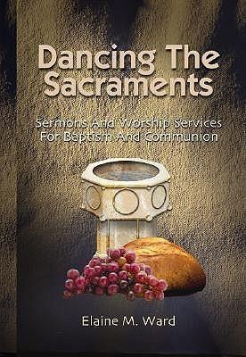 Dancing The Sacraments  by  Elaine M. Ward