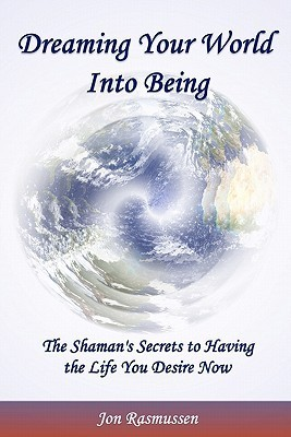 Dreaming Your World Into Being: The Shamans Secrets to Having the Life You Desire Now  by  Jon Rasmussen