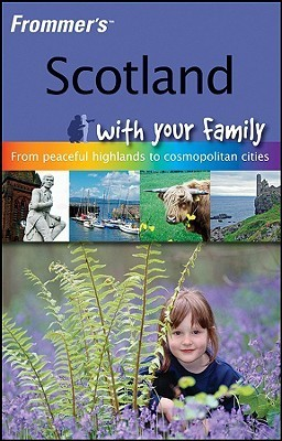 Scotland with Your Family: From Peaceful Highlands to Cosmopolitan Cities Ben Hatch