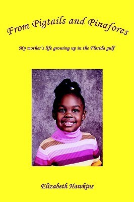 From Pigtails and Pinafores: My Mothers Life Growing Up in the Florida Gulf  by  Elizabeth Hawkins