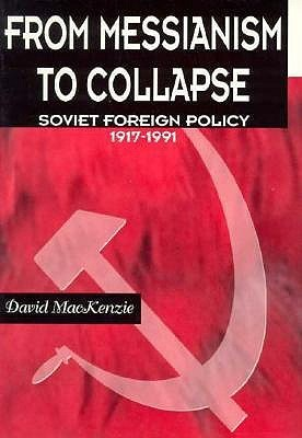 From Messianism to Collapse: Soviet Foreign Policy 1917-1991  by  David MacKenzie