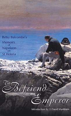 To Befriend An Emperor: Betsy Balcombes Memoirs of Napoleon on St Helena  by  Betsy Balcombe