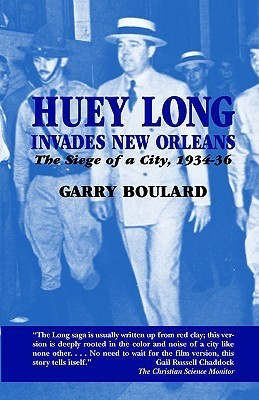 Huey Long Invades New Orleans: The Siege of a City, 1934-36 Garry Boulard