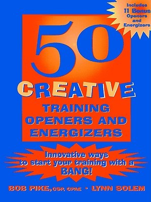 50 Creative Training Openers and Energizers: Innovative Ways to Start Your Training with a Bang!  by  Bob Pike, Betsy