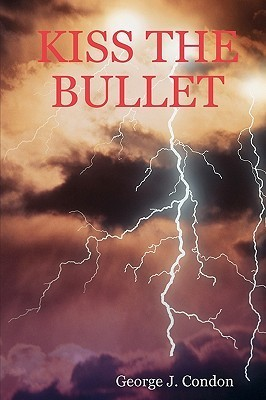 Kiss the Bullet  by  George J. Condon