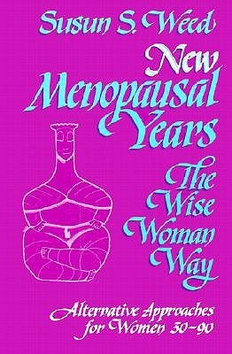 New Menopausal Years: The Wise Woman Way, Alternative Approaches for Women 30-90 Susun S. Weed