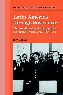 Latin America Through Soviet Eyes: The Evolution of Soviet Perceptions During the Brezhnev Era 1964 1982 Ilya Prizel