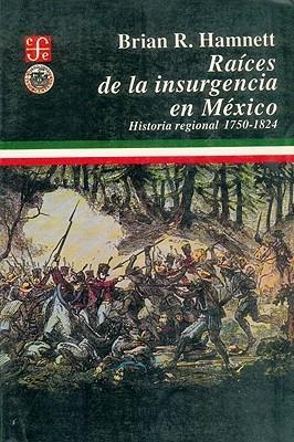 Raices de la Insurgencia en Mexico: Historia Regional, 1750-1824 = Roots of Insurgency in Mexico  by  Brian R. Hamnett