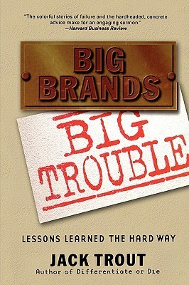 Big Brands, Big Trouble: Lessons Learned the Hard Way  by  Jack Trout
