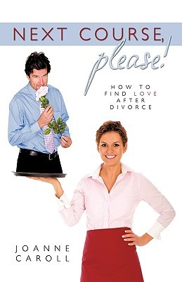 Next Course, Please!: How to Find Love After Divorce Caroll Joanne Caroll