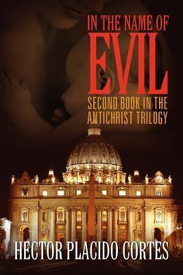 In the Name of Evil: Second Book in the Antichrist Trilogy  by  Hector Placido Cortes