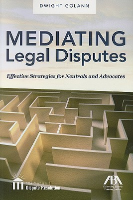 Mediating Legal Disputes: Effective Strategies for Neutrals and Advocates [With CDROM]  by  Dwight Golann