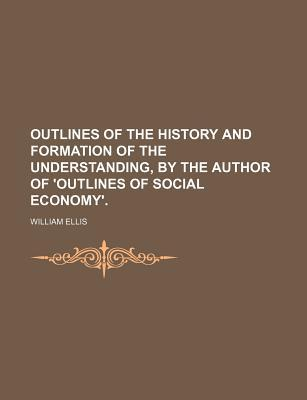Outlines of the History and Formation of the Understanding,  by  the Author of Outlines of Social Economy. by William Ellis