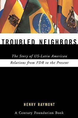 Troubled Neighbors: The Story of US-Latin American Relations from FDR to the Present Henry Raymont