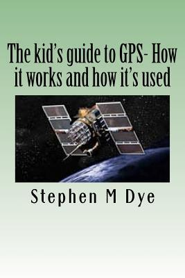 The Kids Guide to GPS- How It Works and How Its Used.: Engineering Adventures with the Global Positioning System  by  Stephen M. Dye